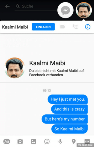 Call me maybe: Suche  Kaalmi MaibiEINLAD  Kaalmi Maibi  Du bist nicht mit Kaalmi Maibi auf  Facebook verbunden  09:13  Hey I just met you  And this is crazy  But here's my number  So Kaalmi Maibi  VIA 9GAG.COM Call me maybe
