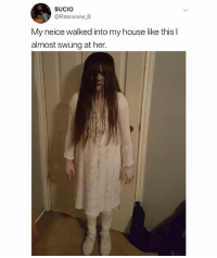 Bihh I'd get a heart attack: SUCIO  @RawwwwB  My neice walked into my house like thisl  almost swung at her. Bihh I'd get a heart attack