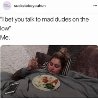 "I Bet, Memes, and Yeah: suckstobeyouhun  ""I bet you talk to mad dudes on the  low""  Me: Yeah, they're queuing up 🙄 Follow @suckstobeyouhun @suckstobeyouhun @suckstobeyouhun @suckstobeyouhun"