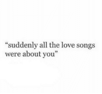 "Love, Songs, and All The: ""suddenly all the love songs  were about you""  35"