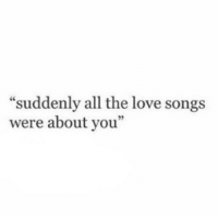 "Love, Songs, and All The: ""suddenly all the love songs  were about you""  60"