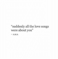 "Love, Songs, and All The: ""suddenly all the love songs  were about you""  - A.M.A  03"