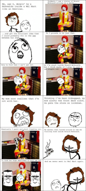 Le Ronaldhttp://meme-rage.tumblr.com: Suddenly I see a statue of Ronald  McDonald sitting on a bench...  Me, age 4, derpin' by a  McDonalds inside a Wal Mart  like an American.  So I procede to do just that.  ...and get the brilliant idea that  I could probably fit in the gap  between his legs  So I'm stuck inside Ronald McDonald,  but I think maybe if I play it cool I  can wiggle out.  Only to find that I can't get out.  Thinking I've been kidnapped, my  My mom soon realizes that I'm  not with her.  mom alerts the front desk clerk.  He puts the store on lockdown.  Eventually I panic and start freaking out.  My mother then turned around to see me  flailing from inside Ronald McDonald.  It took two huge employees to pull me out.  And we never went to Wal Mart again.  UA Le Ronaldhttp://meme-rage.tumblr.com