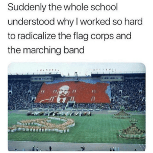 School, Band, and Why: Suddenly the whole school  understood why I worked so hard  to radicalize the flag corps and  the marching band So hard