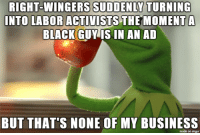Black, Business, and Imgur: SUDDENLY  TURNING  RIGHT-NINGERS  INTO  LABOR ACTIVISTS  THEMOMENT A  BLACK GUMİS IN AN AD  BUT THAT'S NONE OF MY BUSINESS  made on imgur Just sayin