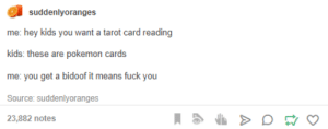 Fuck You, Pokemon, and Fuck: suddenlyoranges  me: hey kids you want a tarot card reading  kids: these are pokemon cards  me: you get a bidoof it means fuck you  Source: suddenlyoranges  23,882 notes Tarot Cards