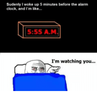Clock, Memes, and Ups: Sudenly I woke up 5 minutes before the alarm  clock, and I'm like...  5:55 A M  I'm watching you...
