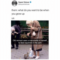 Funny, Old Woman, and Old: SUDETr Deluxe  lxe@superdeluxe  Super  Deluxe  them: what do you want to be when  you grow up  Us:  Old woman uses a marionette of herself  to feed squirrels in the park If you're not following @superdeluxe you're missing out
