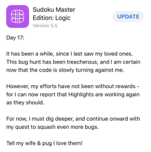 Found this poor soul.: Sudoku Master  UPDATE  Edition: Logic  Version 5.5  Day 17:  It has been a while, since I last saw my loved ones.  This bug hunt has been treacherous, and I am certain  now that the code is slowly turning against me.  However, my efforts have not been without rewards  for I can now report that Highlights are working again  as they should  For now, I must dig deeper, and continue onward with  my quest to squash even more bugs.  Tell my wife & pug I love them! Found this poor soul.