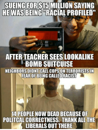 """Af, Fall, and Memes: SUEINGFOR$15 MILLION SAYING  HE WAS BEING """"RACIAL PROFILED""""  af  AFTER TEACHER SEES LOOKALIKE  BOMB SUITCUISE  NEIGHBORSDIDNTCALL COPS ON TERRORISTSIN  FEAR OFBEING CALLED RACIST  14 PEOPLE NOW DEAD BECAUSE OF  POLITCAL CORRECTNESS. THANK ALL THE  LIBERALS OUT THERE Political correctness killed 150 in Paris and 14 in California. Who else must fall victim to this moron ideology? -- Cold Dead Hands 2nd Amendment gear : cdh2a.com/store"""