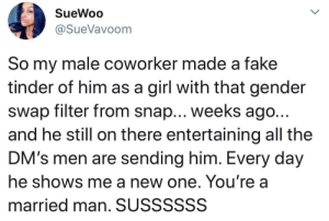 A new way to catfish people (via /r/BlackPeopleTwitter): SueWoo  @SueVavoom  So my male coworker made a fake  tinder of him as a girl with that gender  swap filter from snap... weeks ago..  and he still on there entertaining all the  DM's men are sending him. Every day  he shows me a new one. You're a  married man. SUSSSSSS A new way to catfish people (via /r/BlackPeopleTwitter)
