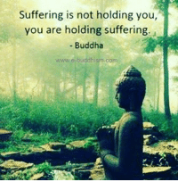 Buddha: Suffering is not holding you,  you are holding suffering.  Buddha  www.e-buddhism com