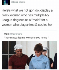 "Memes, Mao, and 🤖: @Suga Mamta  Here's what we not gon do: display a  black woman who has multiple lvy  League degrees as a ""maid"" for a  woman who plagiarizes & copies her  mao  @Mao Greens  hey massa let me welcome you home"
