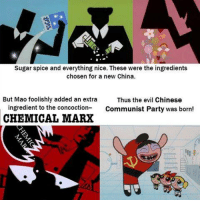 sugar spice and everything nice: Sugar spice and everything nice. These were the ingredients  chosen for a new China.  But Mao foolishly added an extra  Thus the evil Chinese  ingredient to the concoction  Communist Party was born  CHEMICAL MARX