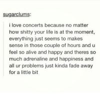 Girl Memes, Moment, and Fade: sugarclums:  i love concerts because no matter  how shitty your life is at the moment,  everything just seems to makes  sense in those couple of hours and u  feel so alive and happy and theres so  much adrenaline and happiness and  all ur problems just kinda fade away  for a little bit this 🙌🏻