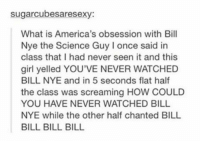 Bill Nye, Life, and Girl: sugarcubesaresexy:  What is America's obsession with Bill  Nye the Science Guy I once said in  class that I had never seen it and this  girl yelled YOU'VE NEVER WATCHED  BILL NYE and in 5 seconds flat half  the class was screaming HOW COULD  YOU HAVE NEVER WATCHED BILL  NYE while the other half chanted BILL  BILL BILL BILL BILL NYE IS LIFE https://t.co/2kUNOQtuCG