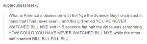 BILL BILL BILLomg-humor.tumblr.com: sugarcubesaresexy:  What is America's obsession with Bill Nye the Science Guy I once said in  class that I had never seen it and this girl yelled YOU'VE NEVER  WATCHED BILL NYE and in 5 seconds flat half the class was screaming  HOW COULD YOU HAVE NEVER WATCHED BILL NYE while the other  half chanted BILL BILL BILL BILL BILL BILL BILLomg-humor.tumblr.com