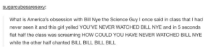 i never realized it until now, but its trueomg-humor.tumblr.com: sugarcubesaresexy:  What is America's obsession with Bill Nye the Science Guy I once said in class that I had  never seen it and this girl yelled YOU'VE NEVER WATCHED BILL NYE and in 5 seconds  flat half the class was screaming HOW COULD YOU HAVE NEVER WATCHED BILL NYE  while the other half chanted BILL BILL BILL BILL i never realized it until now, but its trueomg-humor.tumblr.com