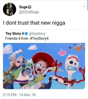 No new friends by theabdi MORE MEMES: SugeV  @22ndSuge  I dont trust that new nigga  Toy Story 4 @toystory  Friends 4 Ever. #ToyStory4  2:15 PM 14 Nov 18 No new friends by theabdi MORE MEMES