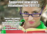 Memes, New Year's, and New Year's Resolutions: Suggested new years  resolutions for 2011 #2  Before getwound  up about a story  fueling the latest Social  media outrage,  check to see ifit  actually happened firsti  Facebook.com/skepticalmemesociety Outrage on social media isn't exactly difficult to generate, so never let a bunch of angry people make you think that what they are up in arms about is actually true. http://www.thatsnonsense.com/category/internet-rumors/ (Image: Public Domain Pictures @Pixabay (PD)