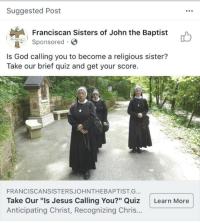 "Facebook, God, and Jesus: Suggested Post  Franciscan Sisters of John the Baptist  onsored  Is God calling you to become a religious sister?  Take our brief quiz and get your score.  FRANCISCANSISTERSJOHNTHEBAPTIST.G..  Take Our ""Is Jesus Calling You?"" Quiz Learn More  Anticipating Christ, Recognizing Chris.. <p>I've been single for so long that Facebook is just straight up suggesting that I join a convent. I feel personally attacked.</p>"