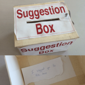 The suggestion box at work fell off the wall where it normally sits. Nobody ever suggests anything but now it fell off I had a look inside...: Suggestion  Box  Suggestion  BOX The suggestion box at work fell off the wall where it normally sits. Nobody ever suggests anything but now it fell off I had a look inside...