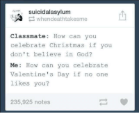 Christmas, Funny, and God: suicidalasylum  whendeathtakesme  Classmate How can you  celebrate Christmas if you  don't believe in God?  Me: How can you celebrate  Valentine's Day if no one  likes you?  235,925 notes