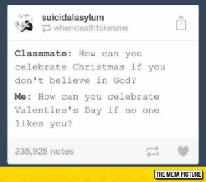 Christmas, Club, and God: suicidalasylum  whendeathtakesme  Classmate: How can you  celebrate Christmas if you  don't believe in God?  Me: How can you celebrate  Valentine's Day if no one  likes you?  235,925 notes  THE META PICTURE laughoutloud-club:  That Burn Is Still Painful
