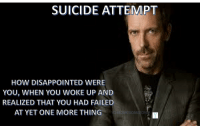 """Dank, Disappointed, and Meme: SUICIDE ATTEMPT  HOW DISAPPOINTED WERE  YOU, WHEN YOU WOKE UP AND  REALIZED THAT YOU HAD FAILED  AT YET ONE MORE THING  OMOSOMESON <p>Suicide Attempt via /r/dank_meme <a href=""""http://ift.tt/2wtJ2Sw"""">http://ift.tt/2wtJ2Sw</a></p>"""