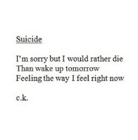 http://iglovequotes.net/: Suicide  I'm sorry but I would rather die  Than wake up tomorrow  Feeling the way I feel right now  c.k. http://iglovequotes.net/