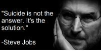 "Suicide: ""Suicide is not the  answer. It's the  solution.""  -Steve Jobs"