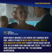 "Facts, Fake, and Head: SUICIDE SQUAD  Follow  NEMA  MTİ @cinfacts  for more content  WHEN HARLEY IMAGINES A LIFE WHERE SHE'S MARRIED WITH  KIDS, JARED LETO HAD TO WEAR FAKE EYEBROWS, SINCE HE  HAD SHAVED HIS ENTIRE BODY (EXCEPT FOR HIS HEAD) FOR THE  FILM. HE ALSO WORE FAKE HAIR AND FAKE TEETH. ""IFELT LIKE A  GAME SHOW HOST FROM THE '70S."" HE SAID DURING  AN INTERVIEW. If Harley wants to be normal with the Joker, why bother becoming Harley Quinn??? Wouldn't she have tried to change him just as Harleen instead? Your thoughts? - Follow @cinfacts for more facts"