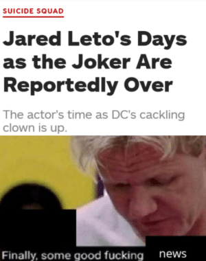 Yes, this is great: SUICIDE SQUAD  Jared Leto's Days  as the Joker Are  Reportedly Over  The actor's time as DC's cackling  clown is up.  Finally, some good fucking  news Yes, this is great