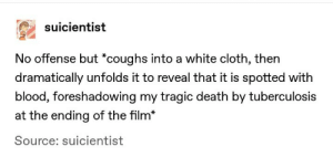 poetic cinema: suicientist  No offense but *coughs into a white cloth, then  dramatically unfolds it to reveal that it is spotted with  blood, foreshadowing my tragic death by tuberculosis  at the ending of the film*  Source: suicientist poetic cinema