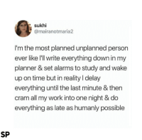 me too 😂: sukhi  @mairanotmaria2  I'm the most planned unplanned person  ever like I'll write everything down in my  planner & set alarms to study and wake  up on time but in reality I delay  everything until the last minute & then  cram all my work into one night & do  everything as late as humanly possible  SP me too 😂