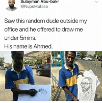 Respect the hustle.. impressive 👏💯 WSHH: Sulayman Abu-bakr  @NupeMufasa  Saw this random dude outside my  office and he offered to draw me  under 5mins.  His name is Ahmed. Respect the hustle.. impressive 👏💯 WSHH