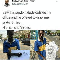 <p>Dang that&rsquo;s quick (via /r/BlackPeopleTwitter)</p>: Sulayman Abu-bakr  @NupeMufasa  Saw this random dude outside my  office and he offered to draw me  under bmins.  His name is Ahmed. <p>Dang that&rsquo;s quick (via /r/BlackPeopleTwitter)</p>