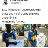 <p>Blew my mind. That's just crazy!</p>: Sulayman Abu-bakr  @NupeMufasa  Saw this random dude outside my  office and he offered to draw me  under 5mins.  His name is Ahmed. <p>Blew my mind. That's just crazy!</p>