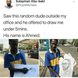 Awesome Ahmed.: Sulayman Abu-bakr  @NupeMufasa  Saw this random dude outside my  office and he offered to draw me  under bmins.  His name is Ahmed. Awesome Ahmed.