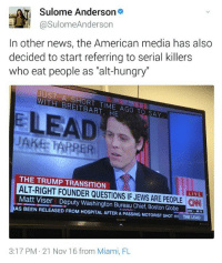 "jake harper: Sulome Anderson  eLLY asulome Anderson  In other news, the American media has also  decided to start referring to serial killers  who eat people as ""alt-hungry""  JUST  A SHORT TIME AGO TO SAY  HE  E LEAD  JAKE HARPER  THE TRUMP TRANSITION  ALT-RIGHT FOUNDER QUESTIONS LIVE  Matt Viser IF JEWSARE PEOPLE CHA  Deputy Washington Bureau Chief, Boston Globe  AS BEEN RELEASED FROM HoSPITAL AFTER A PASSING MOTORIST SHOT HI THE LEAD  3:17 PM 21 Nov 16 from Miami, FL"