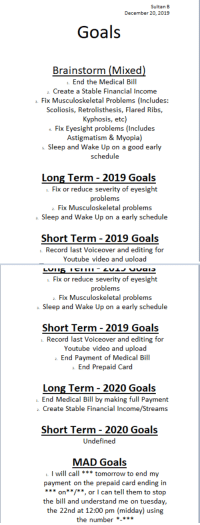 Goals, School, and youtube.com: Sultan B  December 20, 2019  Goals  Brainstorm (Mixed)  End the Medical Bill  2. Create a Stable Financial Income  Fix Musculoskeletal Problems (Includes:  Scoliosis, Retrolisthesis, Flared Ribs,  Kyphosis, etc)  . Fix Eyesight problems (Includes  Astigmatism &Myopia)  Sleep and Wake Up on a good early  schedule  Long Term - 2019 Goals  Fix or reduce severity of eyesight  problems  Fix Musculoskeletal problems  a Sleep and Wake Up on a early schedule  Short Term - 2019 Goals  . Record last Voiceover and editing for  Youtube video and upload   LUII  . Fix or reduce severity of eyesight  problems  a. Fix Musculoskeletal problems  a. Sleep and Wake Up on a early schedule  Short Term 2019 Goals  . Record last Voiceover and editing for  Youtube video and upload  a. End Payment of Medical Bill  End Prepaid Card  Long Term - 2020 Goals  . End Medical Bill by making full Payment  Create Stable Financial Income/Streams  Short Term 2020 Goals  Undefined  MAD Goals  I will call tomorrow to end my  payment on the prepaid card ending in  on/**, or I can tell them to stop  the bill and understand me on tuesday  the 22nd at 12:00 pm (midday) using  the number**** [Tool] I took Leadership class in high school use MAD (Measurable Attainable and Deadline) Goals