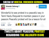 peaceful protest: SULTAN OF  MULTAN, VIRENDERSEHWAG  Virender Sehwag  Following  @virendersehwag  Wonderful to see protest in a peaceful way in  Tamil Nadu. Request to maintain peace in your  passion Peaceful protest will be a lesson for all  RE TWEETS LIKES  5,365  8,767  51 PM 17 Jan 2017  TWEETS ABOUT PEACEFUL PROTEST  REGARDING  THE JALLIKATUISSUE