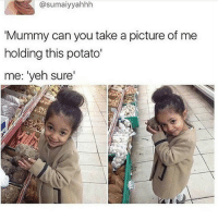 """aw!!! she's so adorable - textpost textposts tumblr tumblrtextpost tumblrtextposts tumblrtext tumblrpost tumblrfunny funnytumblr funny meme memes: @sumaiyyahhh  Mummy can you take a picture of me  holding this potato'  me: """"yeh sure' aw!!! she's so adorable - textpost textposts tumblr tumblrtextpost tumblrtextposts tumblrtext tumblrpost tumblrfunny funnytumblr funny meme memes"""