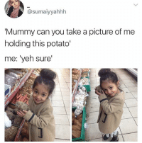 Memes, Potato, and A Picture: @sumaiyyahhh  'Mummy can you take a picture of me  holding this potato'  me: 'yeh sure 😂❤️So adorable Cr Simai