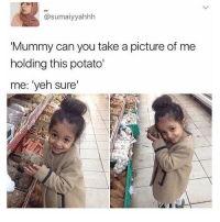 Memes, Potato, and A Picture: @sumaiyyahhh  Mummy can you take a picture of me  holding this potato'  me: 'yeh sure' me as a child