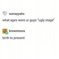 "Memes, Ugly, and 🤖: sumayyahs  what ages were ur guys ""ugly stage""  4 brownmuva  birth to present still ugly"