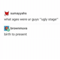 """Internet, Love, and Memes: sumayyahs  what ages were ur guys """"ugly stage""""  brownmuva  birth to present I CANT DO ANYTHING ON THE INTERNET WITHOUT SEEING VOLTRON SPOILERS SO IM AVOIDING IT WOW THE THINGS WE SACRIFICE FOR THOSE WE LOVE"""