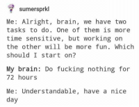 Fucking, Brain, and Time: sumersprkl  Me: Alright, brain, we have two  tasks to do. One of them is more  time sensitive, but working on  the other will be more fun. Which  should I start on?  My brain: Do fucking nothing for  72 hours  Me: Understandable, have a nice  day me irl