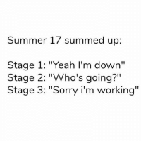 "Memes, Sorry, and Yeah: Summer 17 summed up:  Stage 1: ""Yeah I'm down""  Stage 2: ""Who's going?""  Stage 3: ""Sorry i'm working"" 💯 seems bout right. 😥😂 Swipe"