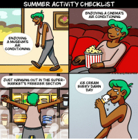 Check, check, check, and check! (By @one_in_jamillion) . . . webcomic illustrated summer keepcool icecream icescreamforicecream: SUMMER ACTİVİTY CHECKLiST  ENJOYİNG A CINEMA'S  AİR CONDİTİONİNG  ENJOYING  A MUSEUM'S  AiR  CONDİTİONİNG  JUST HANGING OUT iN THE SUPER  MARKET'S FREEZER SECTİON  iCE CREAM  EVERY DAMN  DAY Check, check, check, and check! (By @one_in_jamillion) . . . webcomic illustrated summer keepcool icecream icescreamforicecream